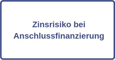 Zinsrisiko bei Anschlussfinanzierung
